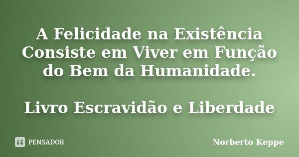 A Felicidade na Existência Consiste em Viver em Função do Bem da Humanidade. Livro Escravidão e Liberdade... Frase de Norberto Keppe.