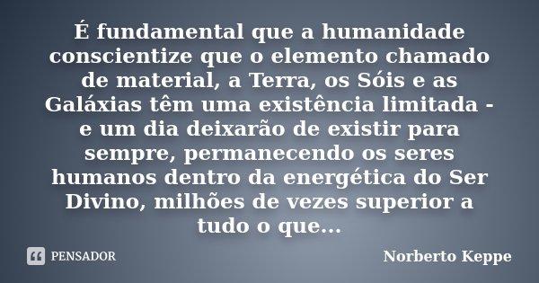 É fundamental que a humanidade conscientize que o elemento chamado de material, a Terra, os Sóis e as Galáxias têm uma existência limitada - e um dia deixarão d... Frase de Norberto Keppe.