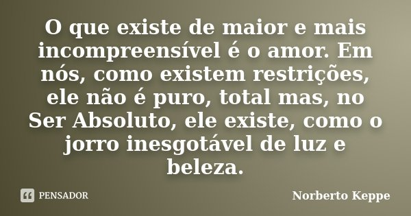O que existe de maior e mais incompreensível é o amor. Em nós, como existem restrições, ele não é puro, total mas, no Ser Absoluto, ele existe, como o jorro ine... Frase de Norberto Keppe.