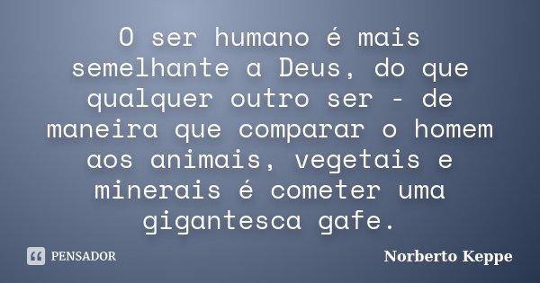 O ser humano é mais semelhante a Deus, do que qualquer outro ser - de maneira que comparar o homem aos animais, vegetais e minerais é cometer uma gigantesca gaf... Frase de Norberto Keppe.