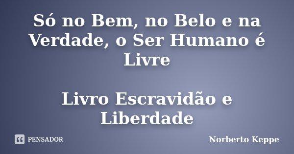Só no Bem, no Belo e na Verdade, o Ser Humano é Livre Livro Escravidão e Liberdade... Frase de Norberto Keppe.