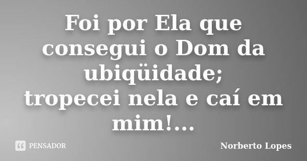 Foi por Ela que consegui o Dom da ubiqüidade; tropecei nela e caí em mim!...... Frase de Norberto Lopes.