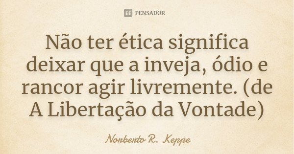Não ter ética significa deixar que a inveja, ódio e rancor agir livremente. (de A Libertação da Vontade)... Frase de Norberto R. Keppe.