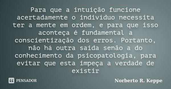 Para que a intuição funcione acertadamente o indivíduo necessita ter a mente em ordem, e para que isso aconteça é fundamental a conscientização dos erros. Porta... Frase de Norberto R. Keppe.