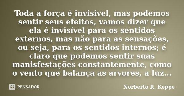 Toda a força é invisível, mas podemos sentir seus efeitos, vamos dizer que ela é invisível para os sentidos externos, mas não para as sensações, ou seja, para o... Frase de Norberto R. Keppe.