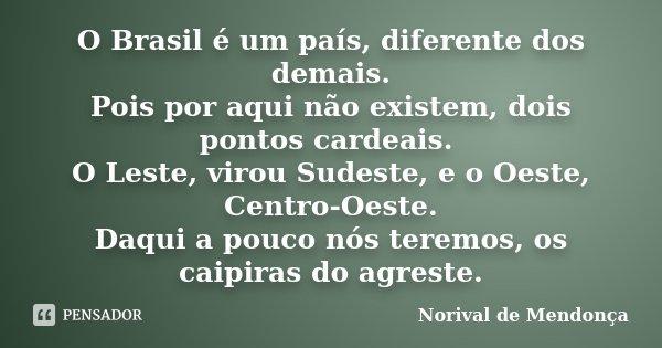 O Brasil é um país, diferente dos demais. Pois por aqui não existem, dois pontos cardeais. O Leste, virou Sudeste, e o Oeste, Centro-Oeste. Daqui a pouco nós te... Frase de Norival de Mendonça.