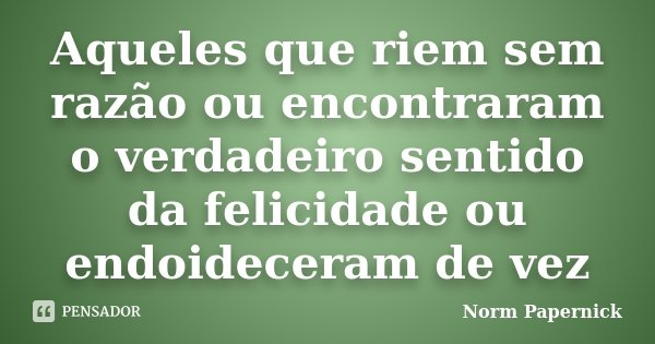 Aqueles que riem sem razão ou encontraram o verdadeiro sentido da felicidade ou endoideceram de vez... Frase de Norm Papernick.