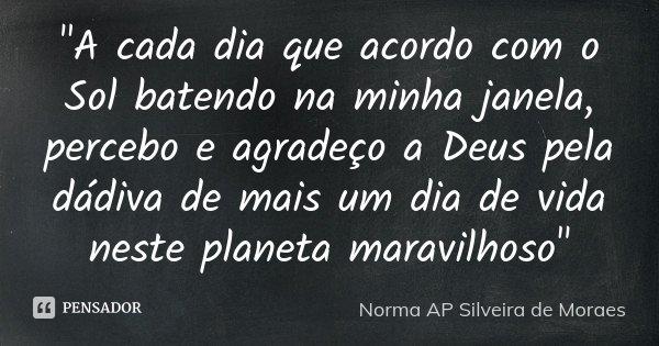"""""""A cada dia que acordo com o Sol batendo na minha janela, percebo e agradeço a Deus pela dádiva de mais um dia de vida neste planeta maravilhoso""""... Frase de Norma AP Silveira de Moraes."""