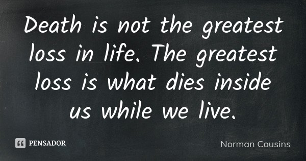 Death is not the greatest loss in life. The greatest loss is what dies inside us while we live.... Frase de Norman Cousins.