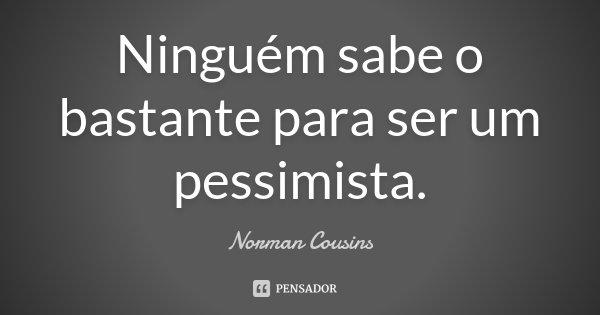 Ninguém sabe o bastante para ser um pessimista.... Frase de Norman Cousins.