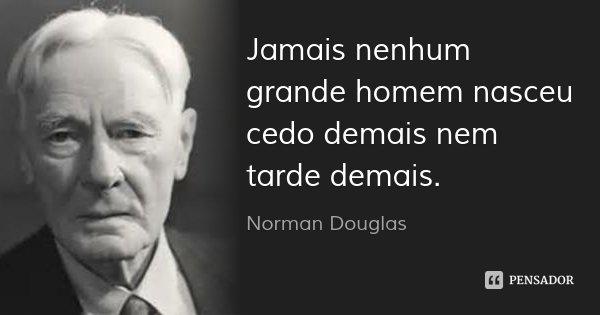 Jamais nenhum grande homem nasceu cedo demais nem tarde demais.... Frase de Norman Douglas.