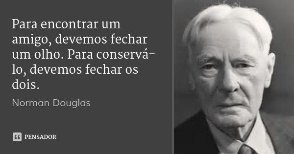 Para encontrar um amigo, devemos fechar um olho. Para conservá-lo, devemos fechar os dois.... Frase de Norman Douglas.