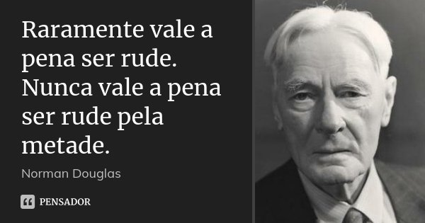 Raramente vale a pena ser rude. Nunca vale a pena ser rude pela metade.... Frase de Norman Douglas.
