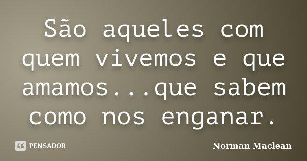 São aqueles com quem vivemos e que amamos...que sabem como nos enganar.... Frase de Norman Maclean.