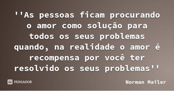 ''As pessoas ficam procurando o amor como solução para todos os seus problemas quando, na realidade o amor é recompensa por você ter resolvido os seus problemas... Frase de Norman Mailer.