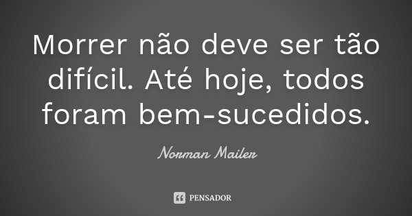 Morrer não deve ser tão difícil. Até hoje, todos foram bem-sucedidos.... Frase de Norman Mailer.