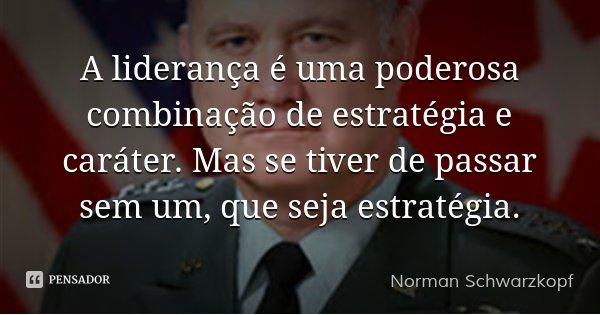 A liderança é uma poderosa combinação de estratégia e caráter. Mas se tiver de passar sem um, que seja estratégia.... Frase de Norman Schwarzkopf.