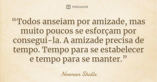 """Todos anseiam por amizade, mas muito poucos se esforçam por consegui-la. A amizade precisa de tempo. Tempo para se estabelecer e tempo para se manter.""... Frase de Norman Shidle."