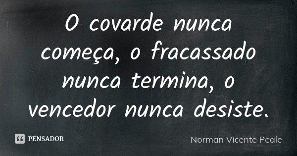 O covarde nunca começa, o fracassado nunca termina, o vencedor nunca desiste.... Frase de Norman Vicente Peale.