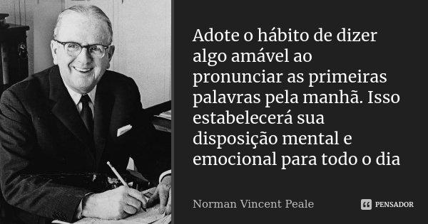 Adote o hábito de dizer algo amável ao pronunciar as primeiras palavras pela manhã. Isso estabelecerá sua disposição mental e emocional para todo o dia... Frase de Norman Vincent Peale.