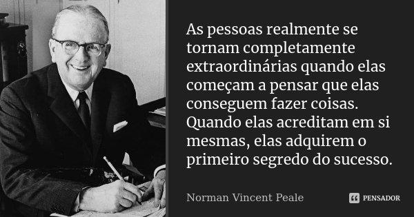 As pessoas realmente se tornam completamente extraordinárias quando elas começam a pensar que elas conseguem fazer coisas. Quando elas acreditam em si mesmas, e... Frase de Norman Vincent Peale.