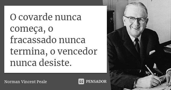O covarde nunca começa, o fracassado nunca termina, o vencedor nunca desiste.... Frase de Norman Vincent Peale.