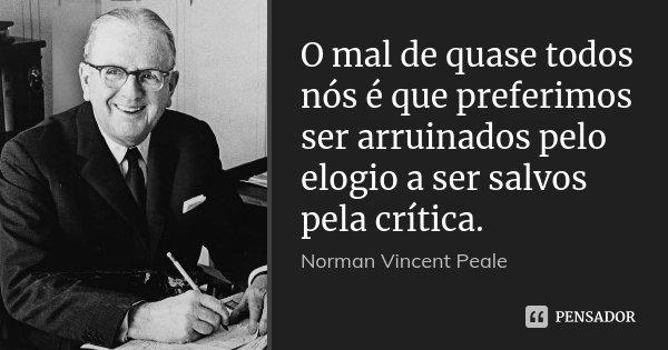 O mal de quase todos nós é que preferimos ser arruinados pelo elogio a ser salvos pela crítica.... Frase de Norman Vincent Peale.