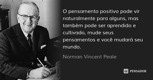 O pensamento positivo pode vir naturalmente para alguns, mas também pode ser aprendido e cultivado, mude seus pensamentos e você mudará seu mundo.... Frase de Norman Vincent Peale.