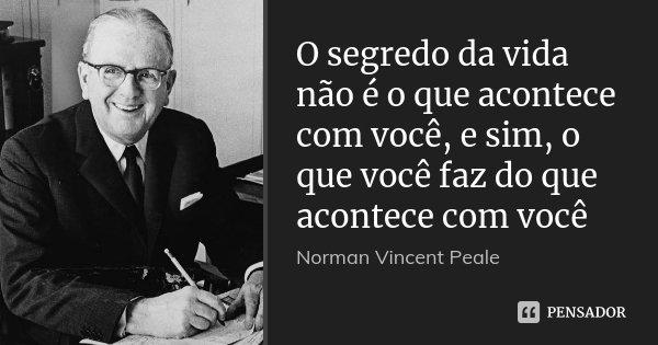 O segredo da vida não é o que acontece com você, e sim, o que você faz do que acontece com você... Frase de Norman Vincent Peale.