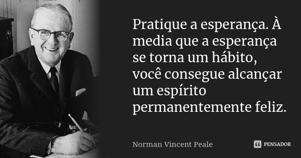 Pratique a esperança. À media que a esperança se torna um hábito, você consegue alcançar um espírito permanentemente feliz.... Frase de Norman Vincent Peale.