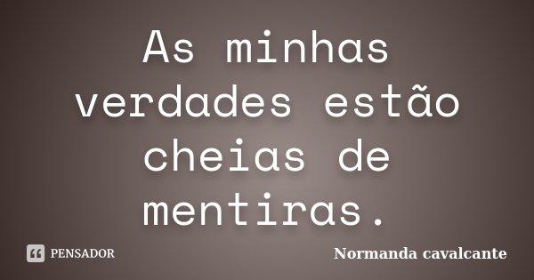 As minhas verdades estão cheias de mentiras.... Frase de Normanda Cavalcante.