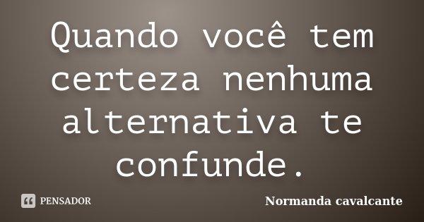 Quando você tem certeza nenhuma alternativa te confunde.... Frase de Normanda Cavalcante.