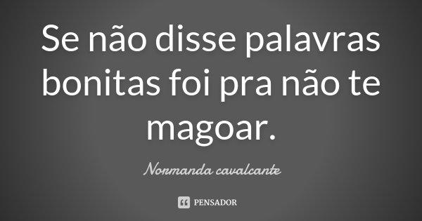 Se não disse palavras bonitas foi pra não te magoar.... Frase de Normanda Cavalcante.