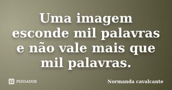 Uma imagem esconde mil palavras e não vale mais que mil palavras.... Frase de Normanda Cavalcante.