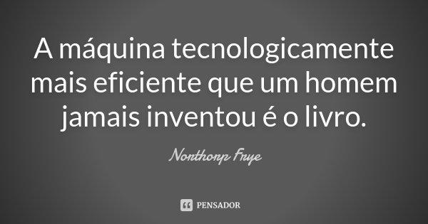 A máquina tecnologicamente mais eficiente que um homem jamais inventou é o livro.... Frase de Northorp Frye.