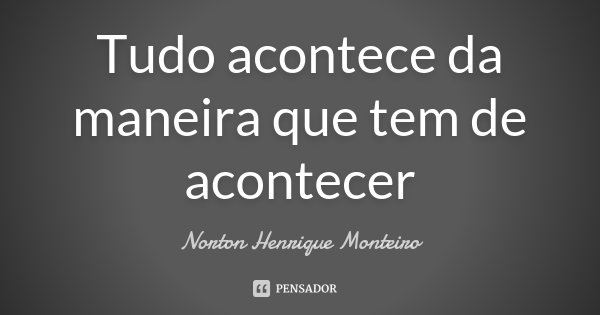 Tudo acontece da maneira que tem de acontecer... Frase de Norton Henrique Monteiro.
