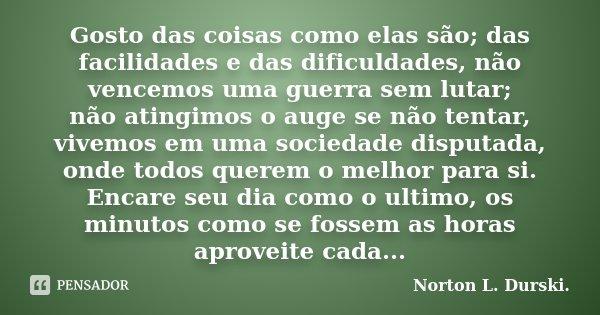 Gosto das coisas como elas são; das facilidades e das dificuldades, não vencemos uma guerra sem lutar; não atingimos o auge se não tentar, vivemos em uma socied... Frase de Norton L. Durski..