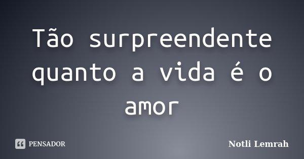 Tão surpreendente quanto a vida é o amor... Frase de Notli Lemrah.