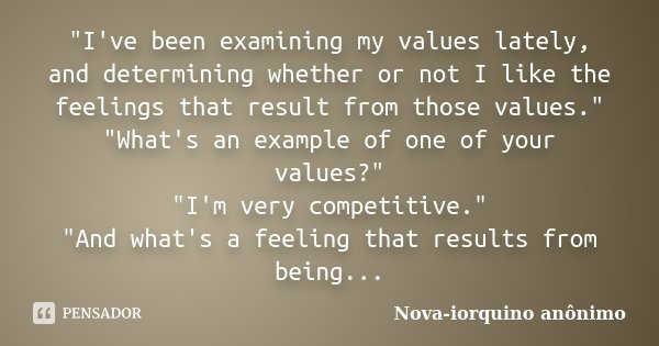 """I've been examining my values lately, and determining whether or not I like the feelings that result from those values."" ""What's an example of o... Frase de Nova-iorquino anônimo."