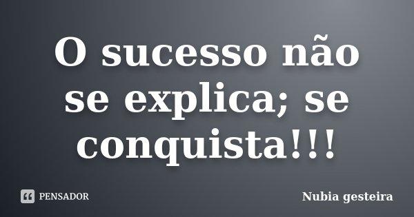 O sucesso não se explica; se conquista!!!... Frase de Núbia gesteira.