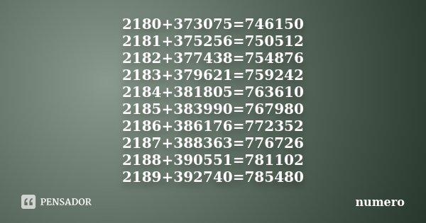 2180+373075=746150 2181+375256=750512 2182+377438=754876 2183+379621=759242 2184+381805=763610 2185+383990=767980 2186+386176=772352 2187+388363=776726 2188+390... Frase de numero.
