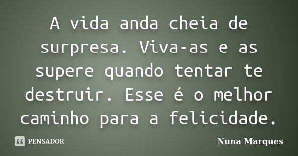 A vida anda cheia de surpresa. Viva-as e as supere quando tentar te destruir. Esse é o melhor caminho para a felicidade.... Frase de Nuna Marques.
