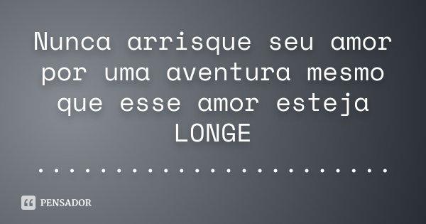 Nunca arrisque seu amor por uma aventura mesmo que esse amor esteja LONGE .......................... Frase de Desconhecido.