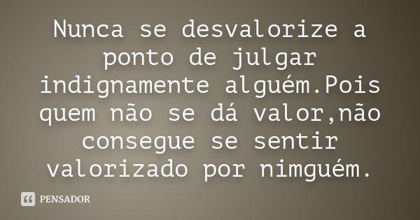 Nunca se desvalorize a ponto de julgar indignamente alguém.Pois quem não se dá valor,não consegue se sentir valorizado por nimguém.... Frase de Desconhecido.