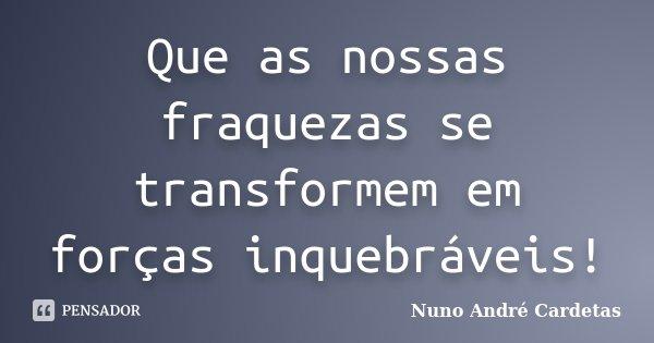Que as nossas fraquezas se transformem em forças inquebráveis!... Frase de Nuno André Cardetas.