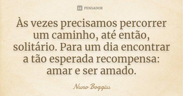 Às vezes precisamos percorrer um caminho, até então, solitário. Para um dia encontrar a tão esperada recompensa: amar e ser amado.... Frase de Nuno Boggiss.