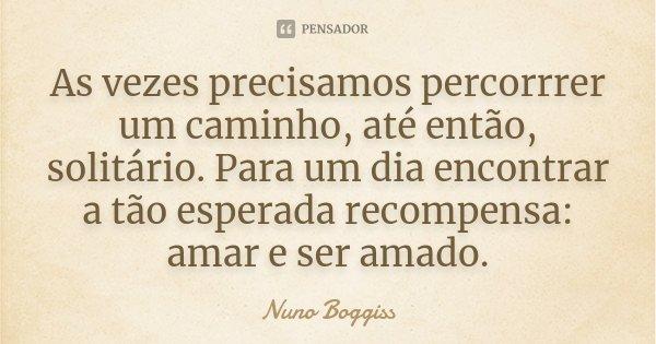As vezes precisamos percorrrer um caminho, até então, solitário. Para um dia encontrar a tão esperada recompensa: amar e ser amado.... Frase de Nuno Boggiss.