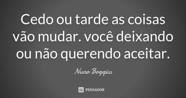 Cedo ou tarde as coisas vão mudar. você deixando ou não querendo aceitar.... Frase de Nuno Boggiss.