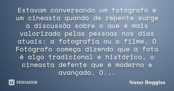 Estavam conversando um fotógrafo e um cineasta quando de repente surge a discussão sobre o que é mais valorizado pelas pessoas nos dias atuais: a fotografia ou ... Frase de Nuno Boggiss.