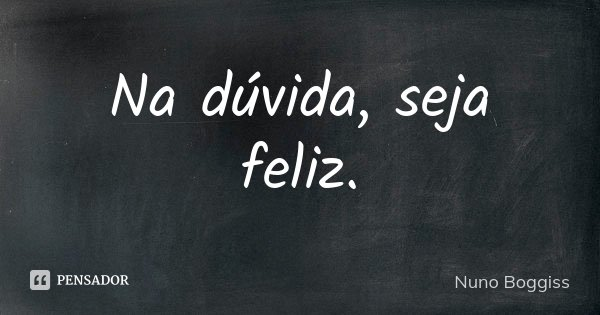 Na dúvida, seja feliz.... Frase de Nuno Boggiss.